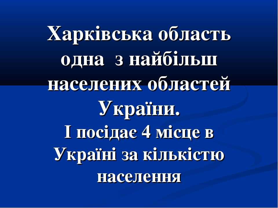 Харківська область одна з найбільш населених областей України. І посідає 4 мі...