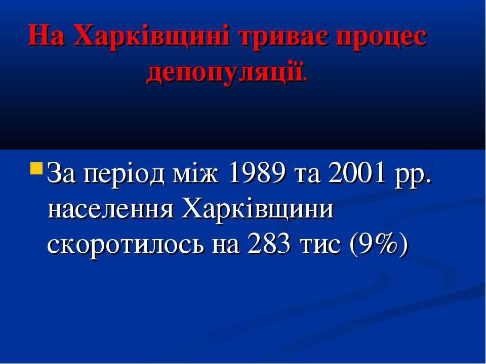 На Харківщині триває процес депопуляції. За період між 1989 та 2001 рр. насел...