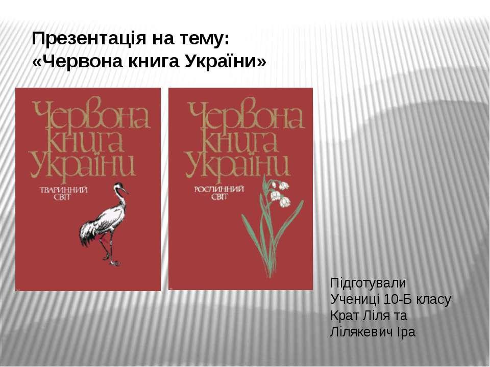 Презентація на тему: «Червона книга України» Підготували Учениці 10-Б класу К...