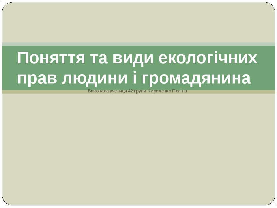 Виконала учениця 42 групи Кириченко Поліна Поняття та види екологічних прав л...