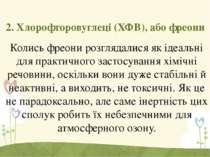 2. Хлорофторовуглеці (ХФВ), або фреони Колись фреони розглядалися як ідеальні...