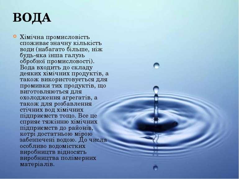 ВОДА Хімічна промисловість споживає значну кількість води (набагато більше, н...