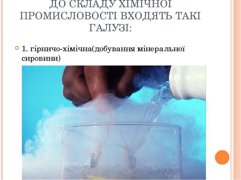 ДО СКЛАДУ ХІМІЧНОЇ ПРОМИСЛОВОСТІ ВХОДЯТЬ ТАКІ ГАЛУЗІ: 1. гірничо-хімічна(добу...