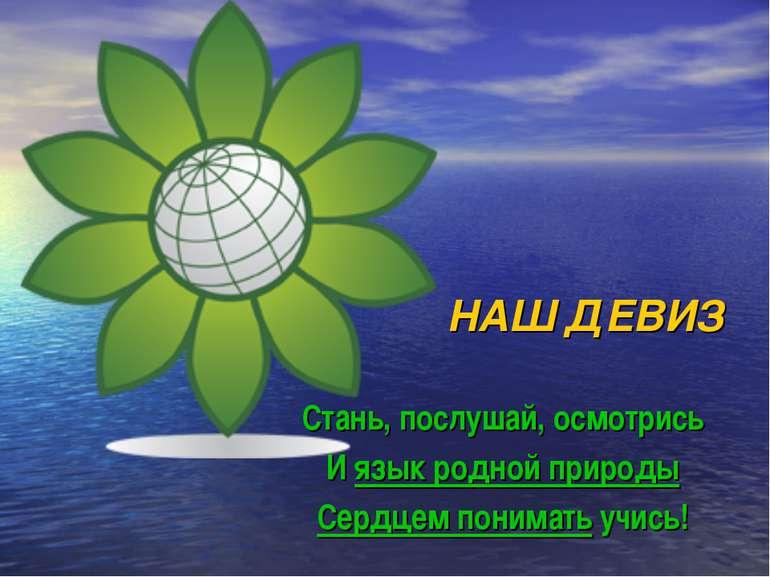 НАШ ДЕВИЗ Стань, послушай, осмотрись И язык родной природы Сердцем понимать у...