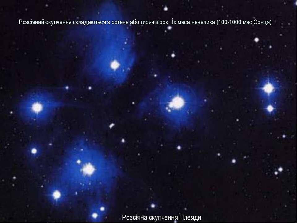 Розсіяний скупчення складаються з сотень або тисяч зірок. Їх маса невелика (1...