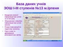 База даних учнів ЗОШ І-ІІІ ступенів №13 м.Ірпеня Введення повної інформації п...