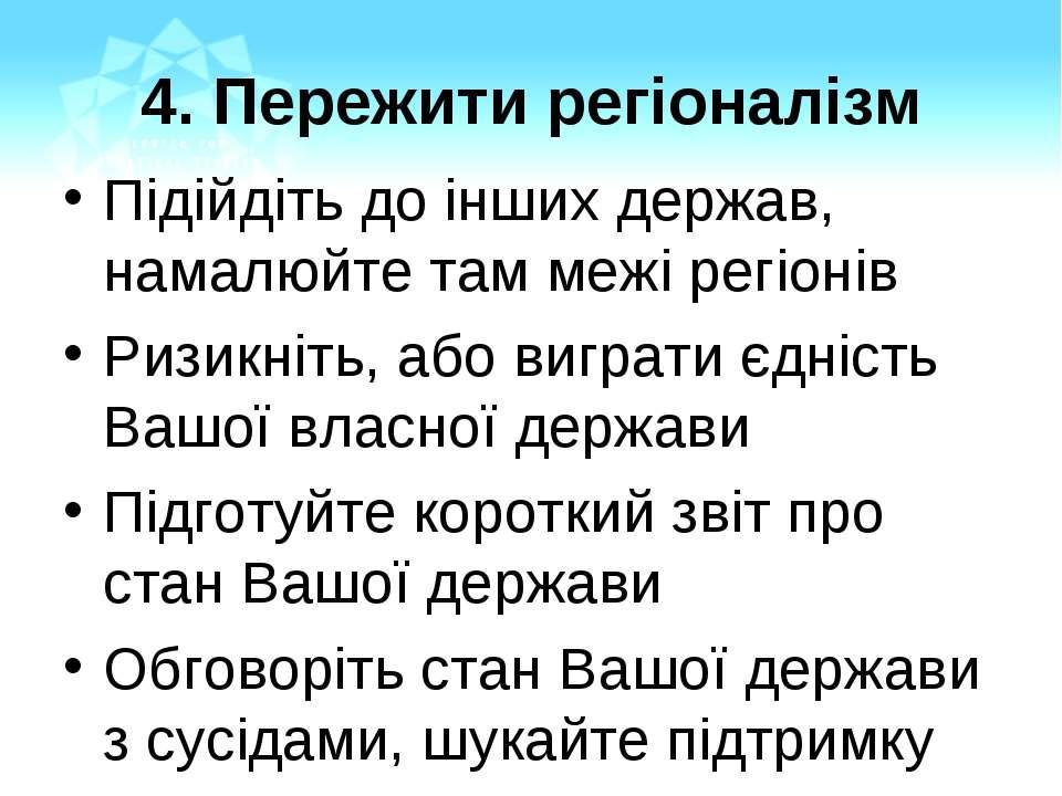 4. Пережити регіоналізм Підійдіть до інших держав, намалюйте там межі регіоні...