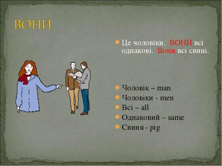 Це чоловіки. ВОНИ всі однакові. Вони всі свині. Чоловік – man Чоловіки - men ...