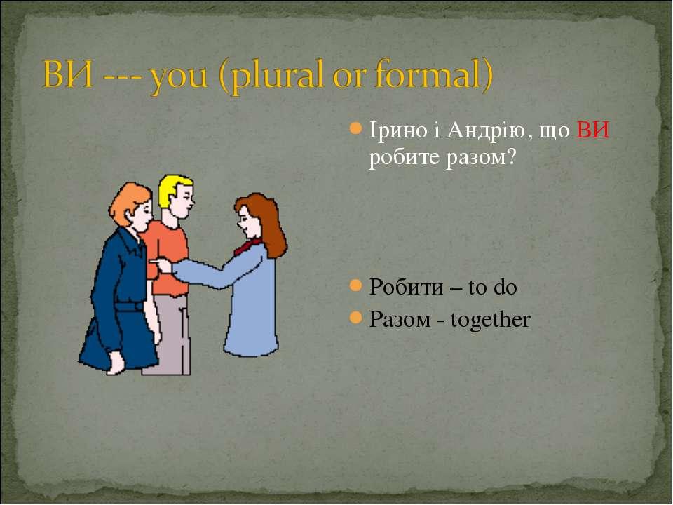 Ірино і Андрію, що ВИ робите разом? Робити – to do Разом - together