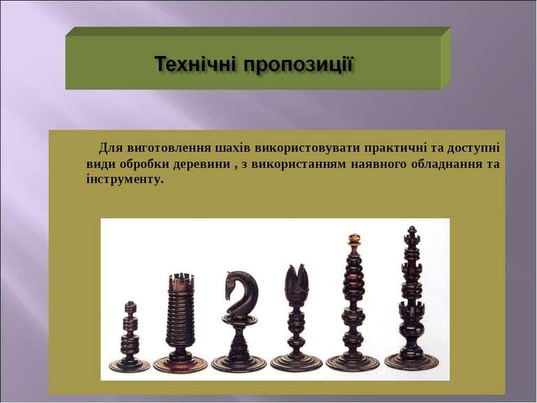 Для виготовлення шахів використовувати практичні та доступні види обробки дер...