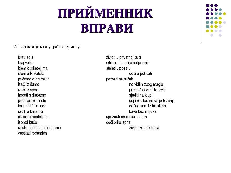 ПРИЙМЕННИК ВПРАВИ 2. Перекладіть на українську мову: blizu sela živjeti u pri...
