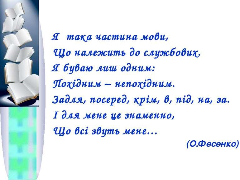 Я така частина мови, Що належить до службових. Я буваю лиш одним: Похідним – ...