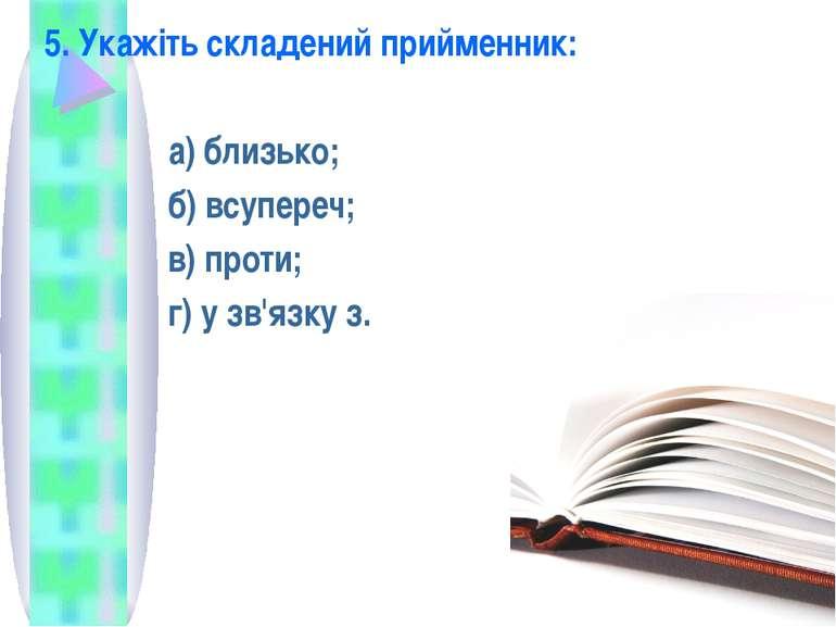 5. Укажіть складений прийменник: а) близько; б) всупереч; в) проти; г) у зв'я...