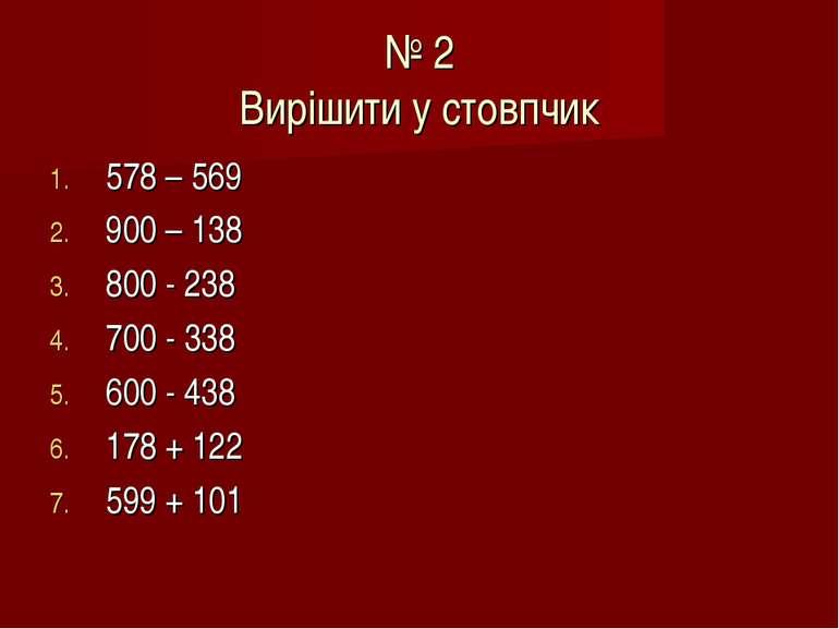 № 2 Вирішити у стовпчик 578 – 569 900 – 138 800 - 238 700 - 338 600 - 438 178...