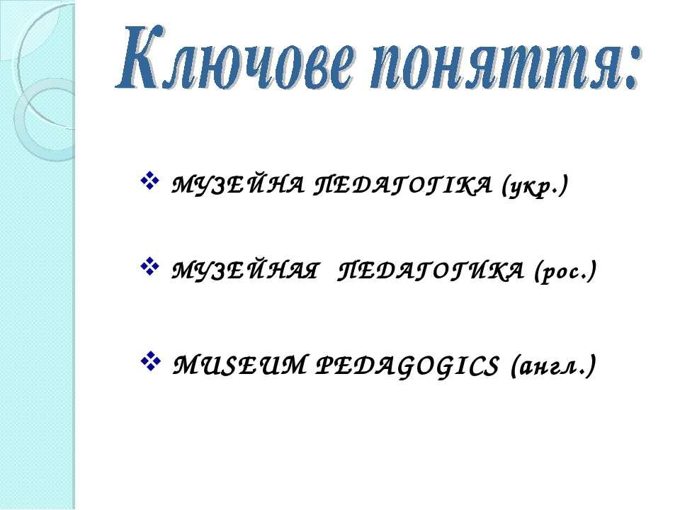МУЗЕЙНА ПЕДАГОГІКА (укр.) МУЗЕЙНАЯ ПЕДАГОГИКА (рос.) MUSEUM PEDAGOGICS (англ.)