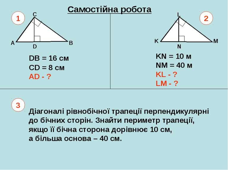 Самостійна робота A B C D K L M N DB = 16 см СD = 8 см AD - ? KN = 10 м NM = ...