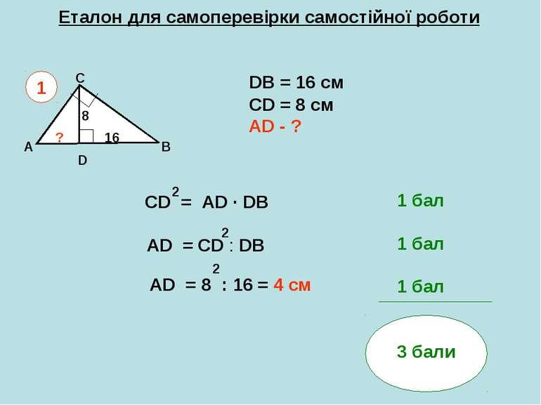 Еталон для самоперевірки самостійної роботи A B C DB = 16 см СD = 8 см AD - ?...