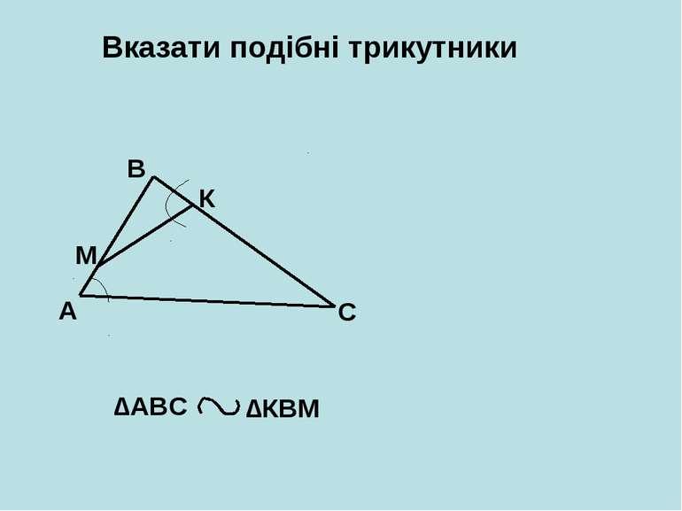 Вказати подібні трикутники А В С М К ∆АВС ∆КВМ