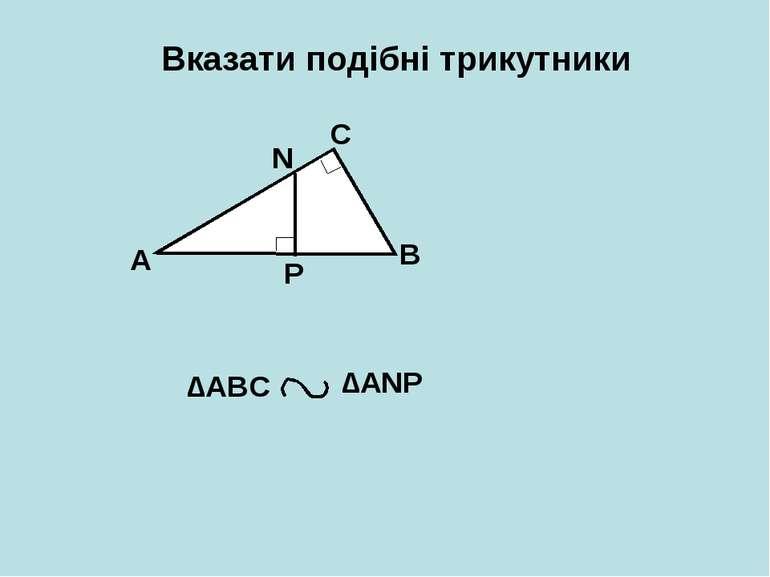 Вказати подібні трикутники А В С N P ∆АВС ∆АNP