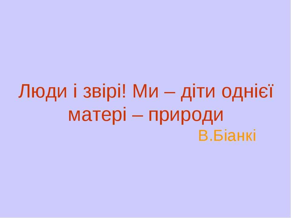 Люди і звірі! Ми – діти однієї матері – природи В.Біанкі