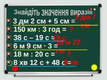 3 дм 2 см + 5 см = 150 км : 3 год = 38 с – 19 с = 6 м 9 см ∙ 3 = 18 м : 20 с ...