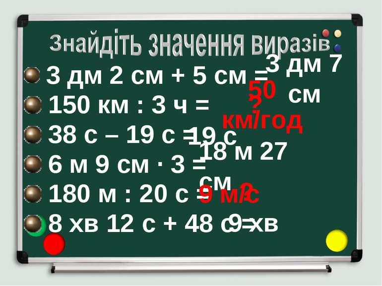 3 дм 2 см + 5 см = 150 км : 3 ч = 38 с – 19 с = 6 м 9 см ∙ 3 = 180 м : 20 с =...