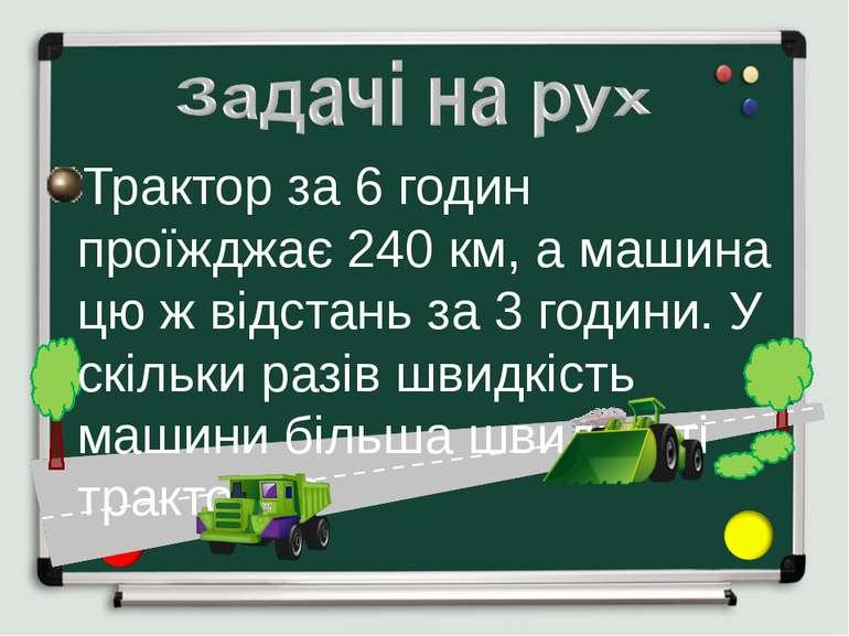 Трактор за 6 годин проїжджає 240 км, а машина цю ж відстань за 3 години. У ск...