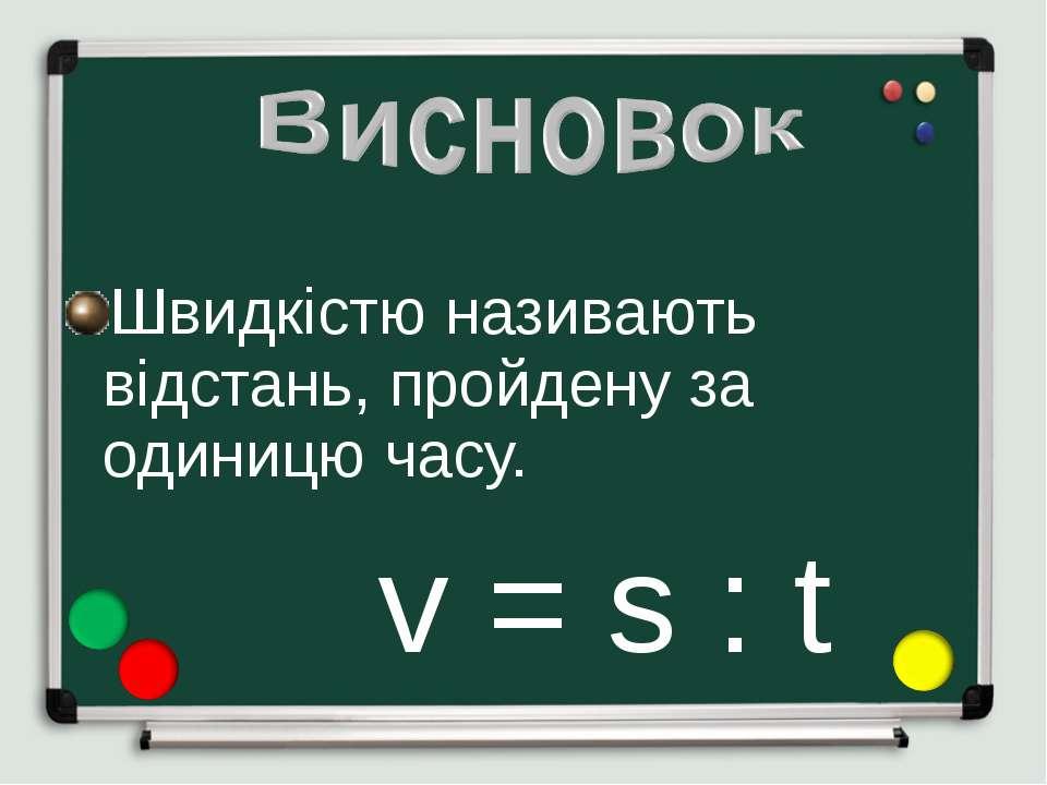 Швидкістю називають відстань, пройдену за одиницю часу. v = s : t
