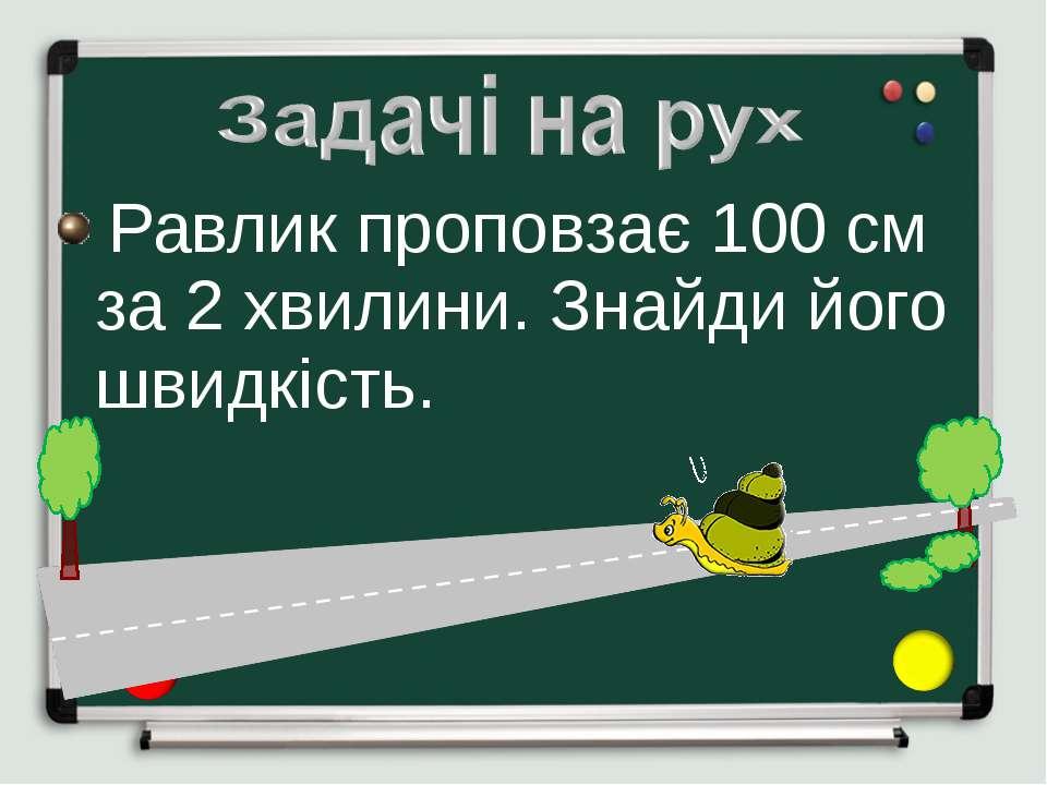 Равлик проповзає 100 см за 2 хвилини. Знайди його швидкість.