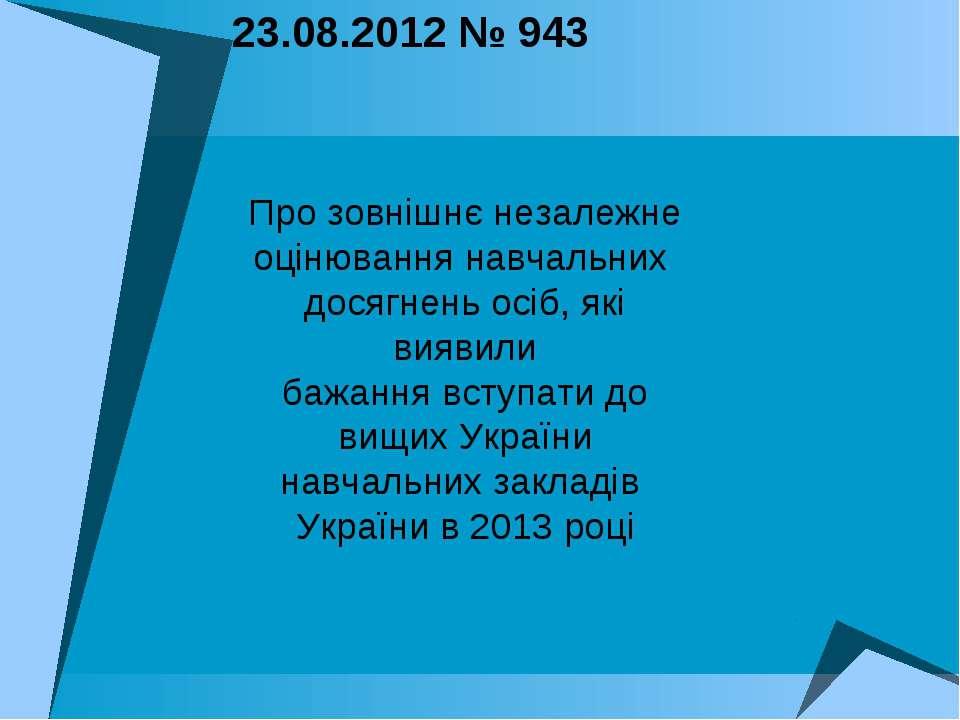 23.08.2012 № 943 Про зовнішнє незалежне оцінювання навчальних досягнень осіб,...