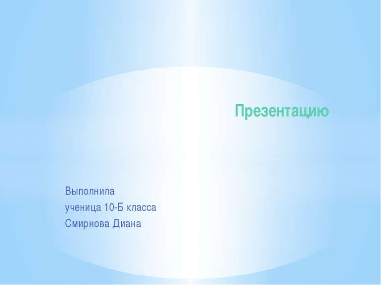 Выполнила ученица 10-Б класса Смирнова Диана Презентацию