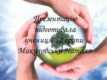 Презентацію підготувала учениця 22 групи Макуховська Наталя