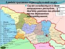 Грузіяскладається із двох автономних республік, дев'яти регіонів та одного м...