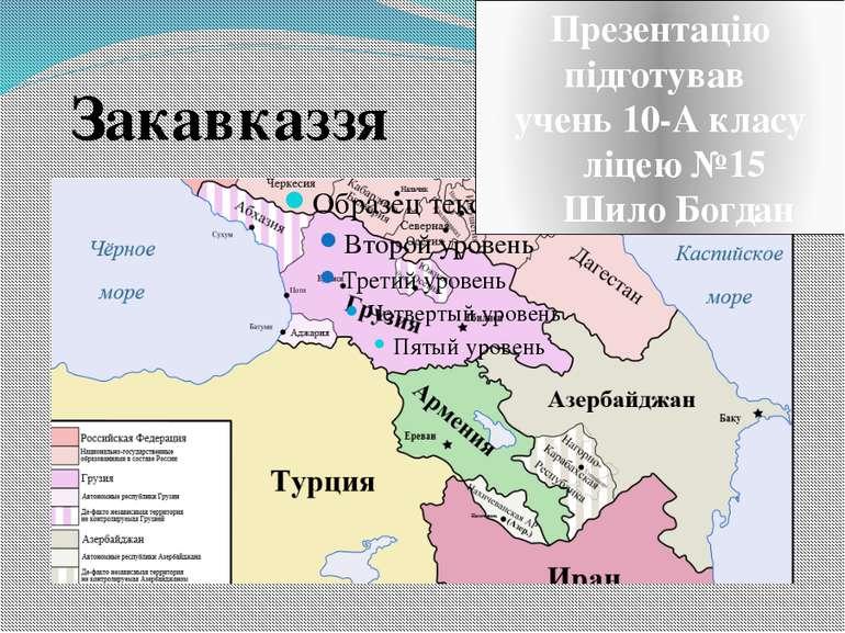 Закавказзя Презентацію підготував учень 10-А класу ліцею №15 Шило Богдан
