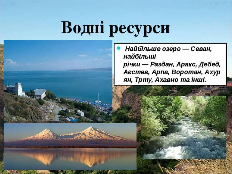 Найбільше озеро—Севан, найбільші річки—Раздан,Аракс,Дебед,Агстев,Арп...