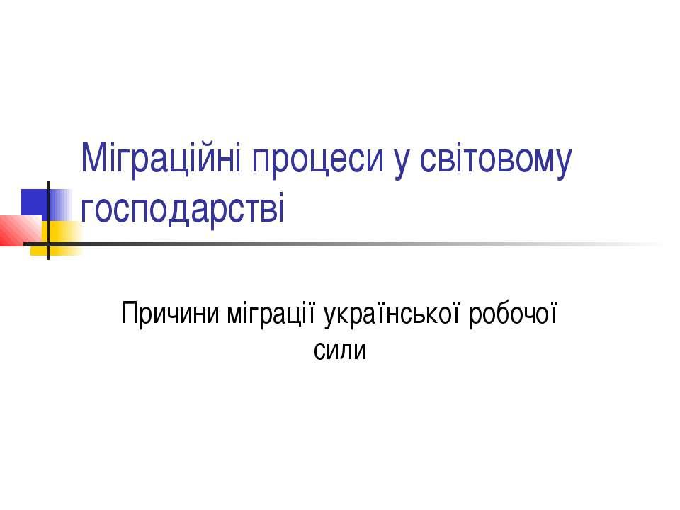 Міграційні процеси у світовому господарстві Причини міграції української робо...
