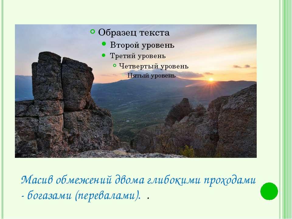 Масив обмежений двома глибокими проходами - богазами (перевалами). .