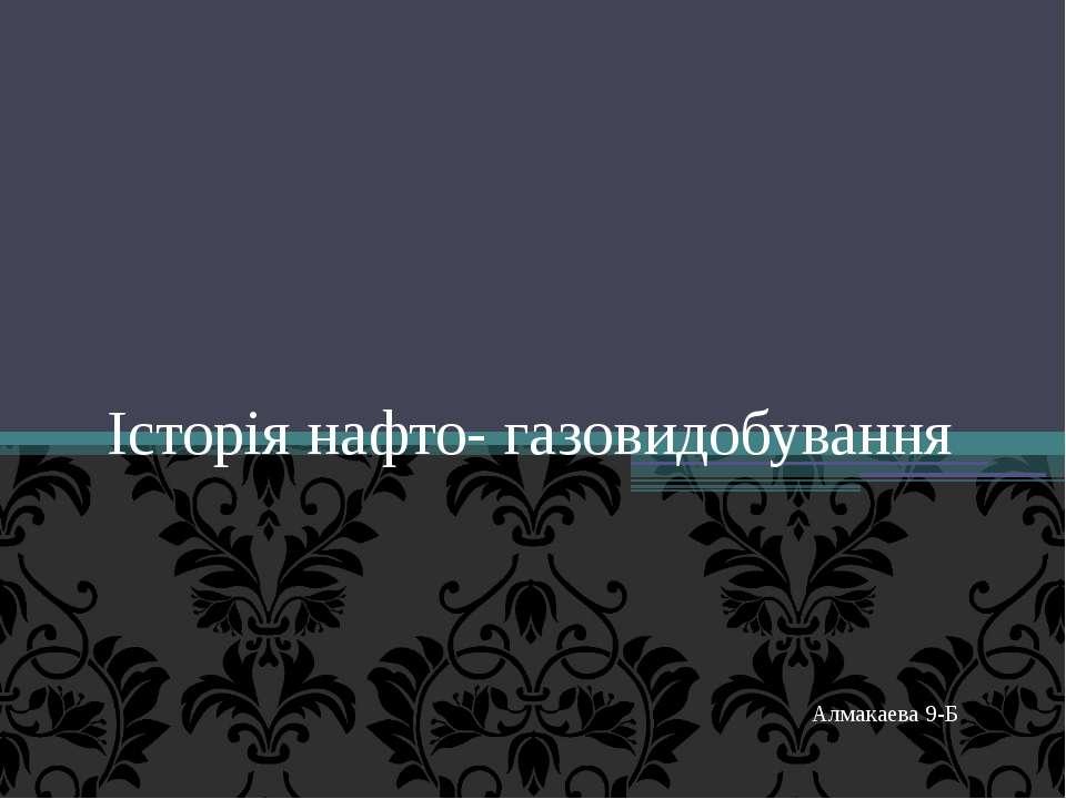 Iсторія нафто- газовидобування Алмакаева 9-Б