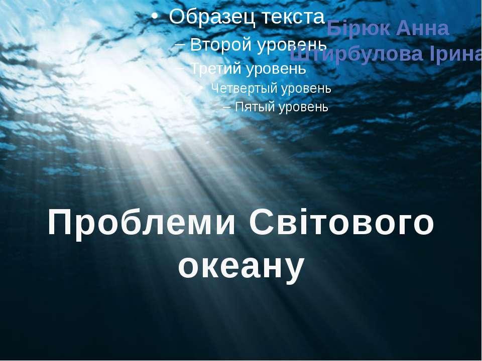 Проблеми Світового океану Бірюк Анна Штирбулова Ірина