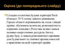 Оцінка (до попереднього слайду) Складна геологічна будова території Росії (бл...