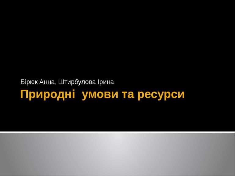 Природні умови та ресурси Бірюк Анна, Штирбулова Ірина