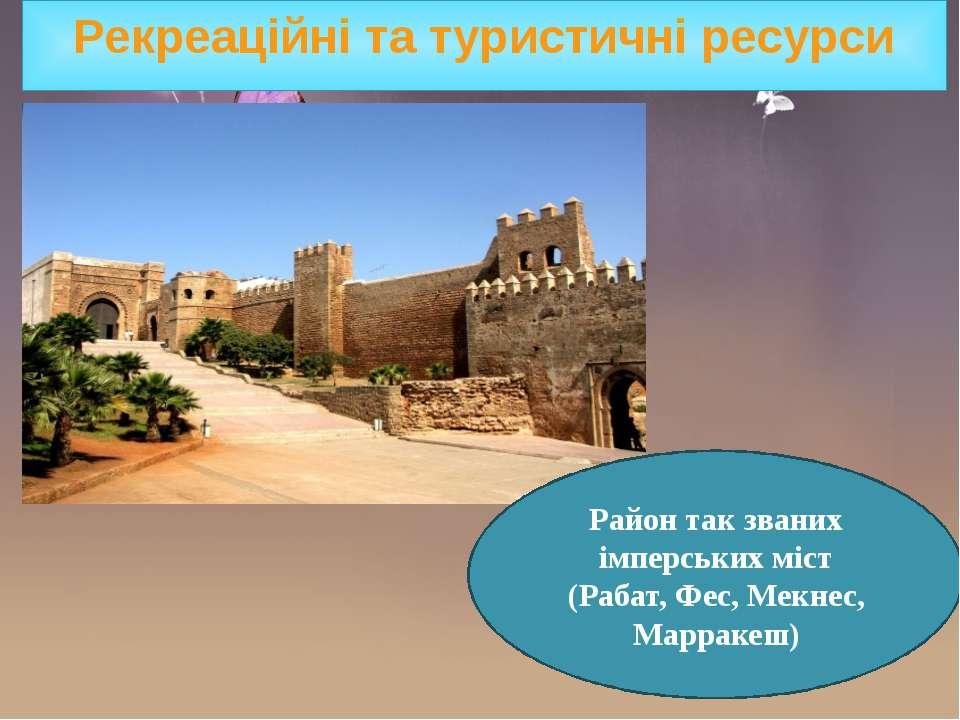 Рекреаційні та туристичні ресурси Район так званих імперських міст (Рабат, Фе...