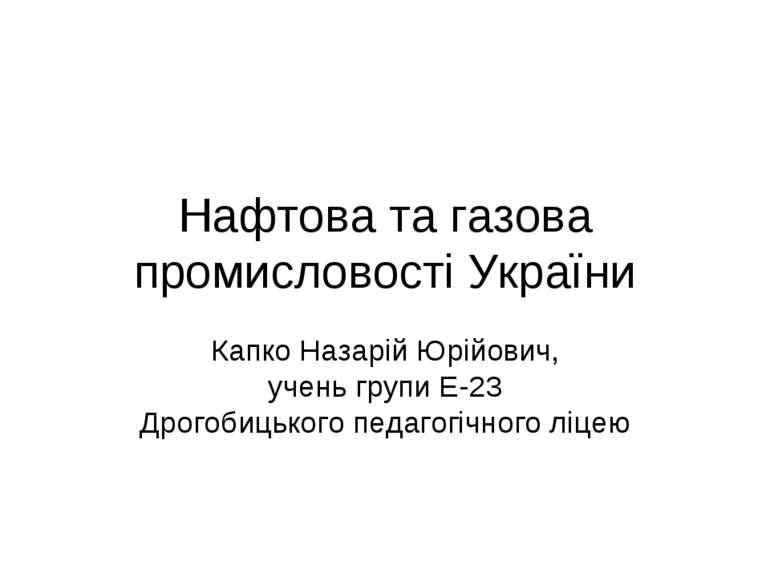 Нафтова та газова промисловості України Капко Назарій Юрійович, учень групи Е...