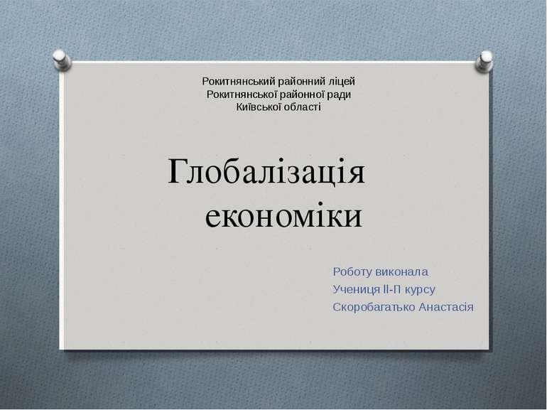 Глобалізація економіки Роботу виконала Учениця ll-П курсу Скоробагатько Анаст...