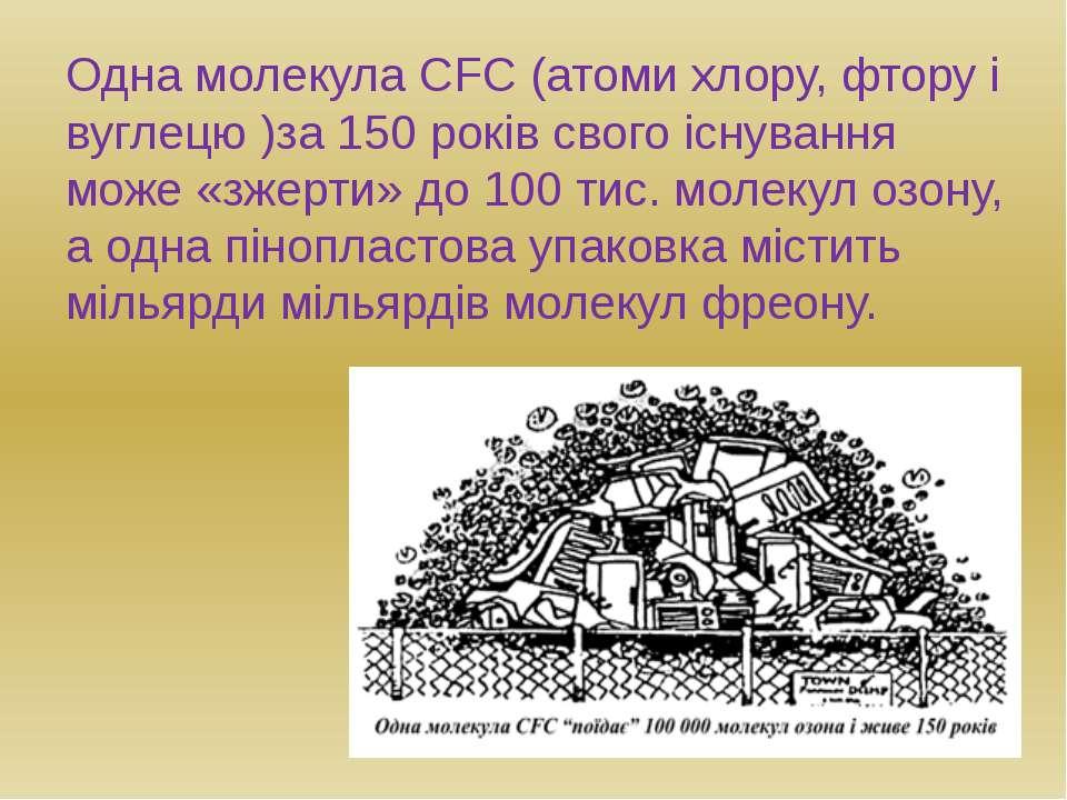 Одна молекула CFC (атоми хлору, фтору і вуглецю )за 150 років свого існування...