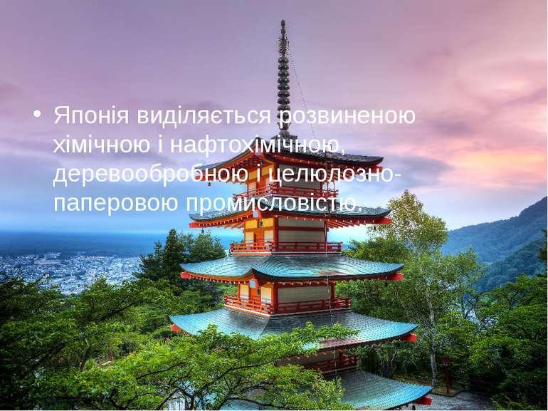 Японія виділяється розвиненою хімічною і нафтохімічною, деревообробною і целю...