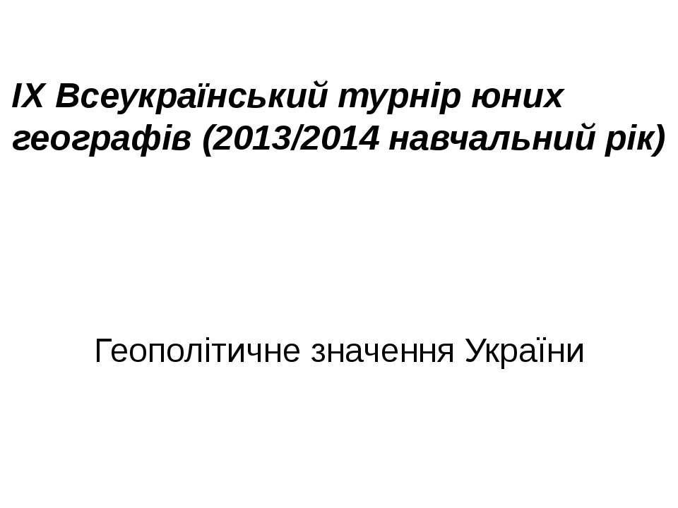 ІХ Всеукраїнський турнір юних географів (2013/2014 навчальний рік) Геополітич...