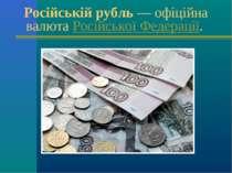 Російській рубль— офіційна валютаРосійської Федерації.