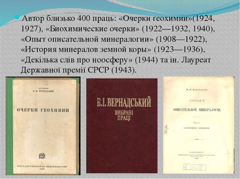 Автор близько 400 праць: «Очерки геохимии»(1924, 1927), «Биохимические очерки...