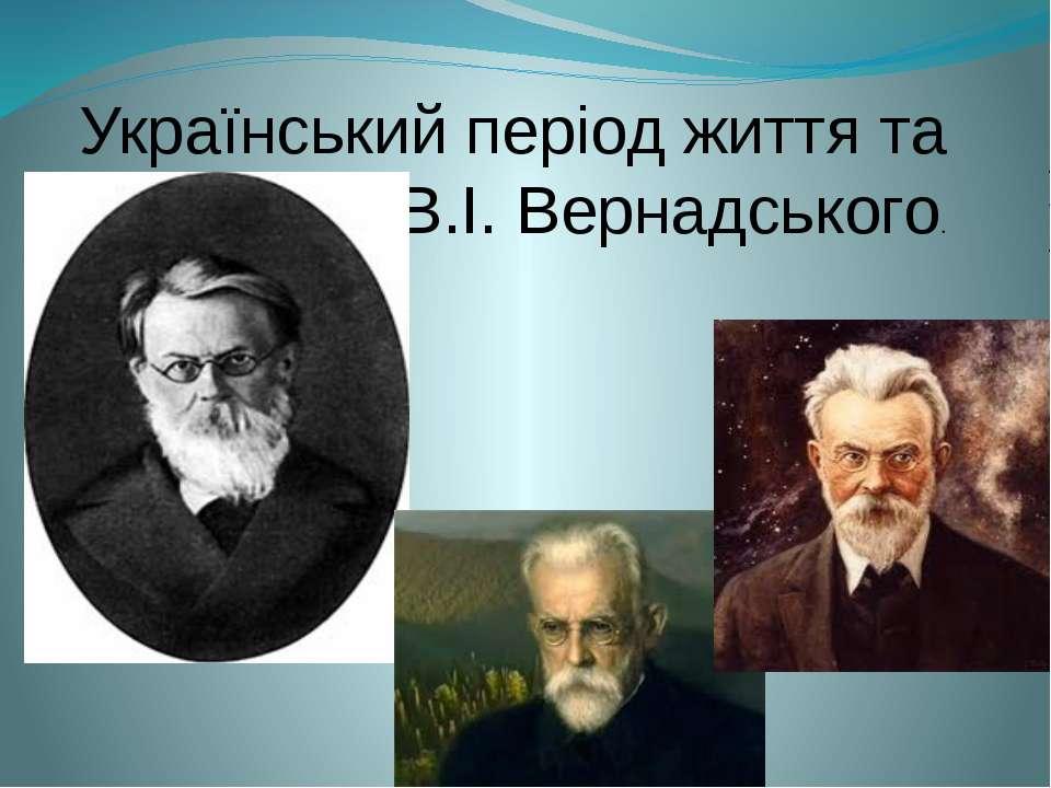 . Український період життя та творчості В.І. Вернадського. .